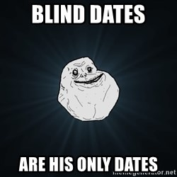 Forever Alone - Blind Dates  Are his only dates
