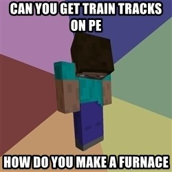 Depressed Minecraft Guy - CAN YOU GET TRAIN TRACKS ON PE  HOW DO YOU MAKE A FURNACE
