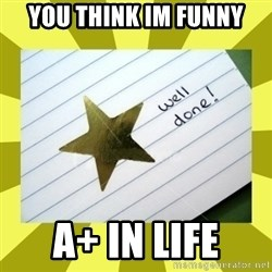 Gold Star - Well Done - you think im funny a+ in life