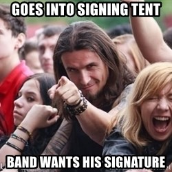 Ridiculously Photogenic Metalhead Guy - Goes into signing tent band wants his signature