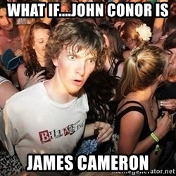 Sudden Realization Ralph - what if....john conor is james cameron