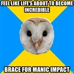 Bipolar Owl - feel like life's about to become incredible brace for manic impact