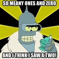 Bender IMHO - SO MEANY ONES AND ZERO  AND I THINK I SAW A TWO!