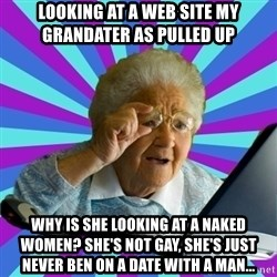 old lady - looking at a web site my grandater as pulled up  why is she looking at a naked women? She's not gay, she's just never ben on a date with a man...
