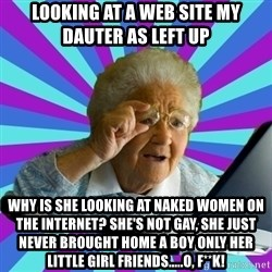 old lady - looking at a web site my dauter as left up Why is she looking at naked women on the internet? She's not gay, she just never brought home a boy only her little girl friends.....o, f**k!