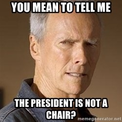 Clint Eastwood - you mean to tell me the president is not a chair?