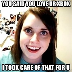 obsessed girlfriend - YOU SAID YOU LOVE UR XBOX I TOOK CARE OF THAT FOR U