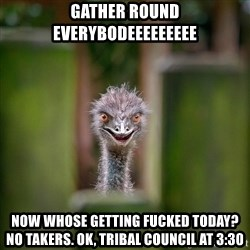 Rapist Ostrich - GATHER ROUND EVERYBodEEEEEEEEE now whose getting fucked today? no takers. ok, tribal council at 3:30