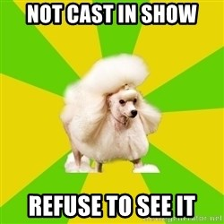 Pretentious Theatre Kid Poodle - Not cast in show refuse to see it