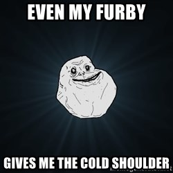 Forever Alone - even my furby gives me the cold shoulder