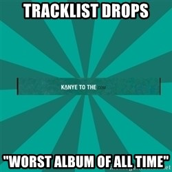 "kanyetothe - TRACKLIST DROPS ""WORST ALBUM OF ALL TIME"""