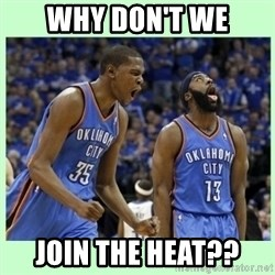 durant harden - WHY DON'T WE JOIN THE HEAT??