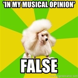 Pretentious Theatre Kid Poodle - 'In my musical opinion' false