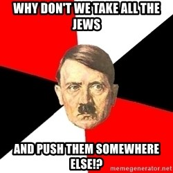 Advice Hitler - why don't we take all the jews and push them somewhere else!?