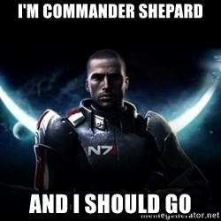 Mass Effect - i'm commander shepard and i should go