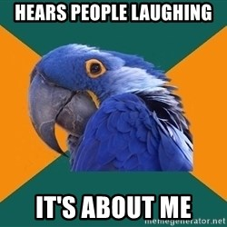 Paranoid Parrot - hears people laughing it's about me