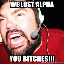 Angry Gamer - We lost alpha you bitches!!!