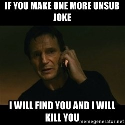 liam neeson taken - If you make one moRe unsub joke  I will FIND you and I will kill you