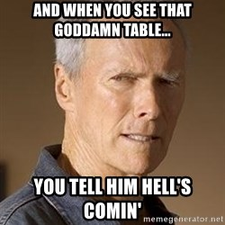 Clint Eastwood - And when you see that goddamn table... you tell him hell's comin'