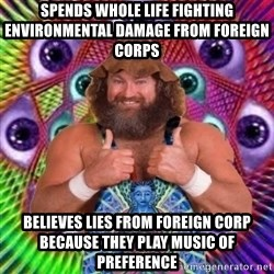 PSYLOL - spends whole life fighting environmental damage from foreign corps believes lies from foreign corp BECAUSE they play music of PREFERENCE