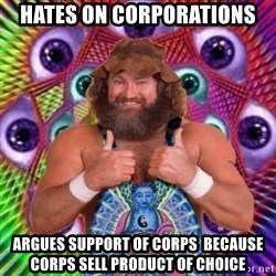 PSYLOL - hates on corporations argues SUPPORT of corps  because corps sell product of choice