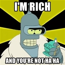 Bender IMHO - I'M RICH AND YOU'RE NOT HA HA