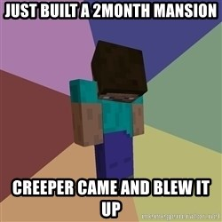 Depressed Minecraft Guy - JUST BUILT A 2MONTH MANSION CREEPER CAME AND BLEW IT UP