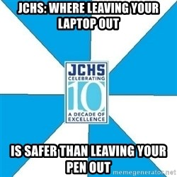JchsMeme - JCHS: Where leaving your laptop out  is safer than leaving your pen out