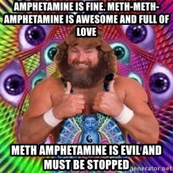 PSYLOL - amphetamine is fine. meth-meth-amphetamine is awesome and full of love meth amphetamine is evil and must be stopped