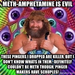 PSYLOL - meth-amphetamine is evil these pingers i dropped are killer, but i don't know whats in them.  definitely COULDN'T be meth though, pinger makers have scruples!