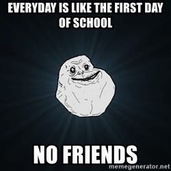 Forever Alone - everyday is like the first day of school no friends