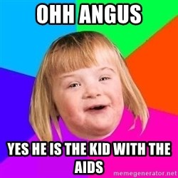 esunatresa - OHH ANGUS YES HE IS THE KID WITH THE AIDS
