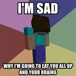 Depressed Minecraft Guy - I'M SAD WHY I'M GOING TO EAT YOU ALL UP AND YOUR BRAINS