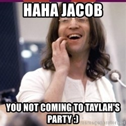 Haha o/ - HAHA JACOB  YOU NOT COMING TO TAYLAH'S PARTY :)