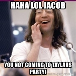 Haha o/ - HAHA LOL JACOB  YOU NOT COMING TO TAYLAHS PARTY!