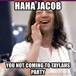 Haha o/ - HAHA JACOB YOU NOT COMING TO TAYLAHS PARTY
