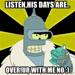 Bender IMHO - LISTEN,HIS DAYS ARE.. OVER!UR WITH ME NO :)