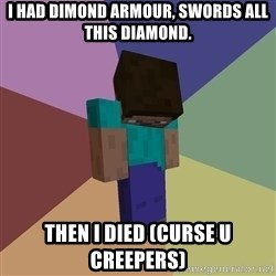 Depressed Minecraft Guy - I HAD DIMOND ARMOUR, SWORDS ALL THIS DIAMOND. THEN I DIED (CURSE U CREEPERS)