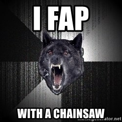 Insanity Wolf - i fap with a chainsaw