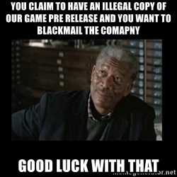 Lucius Fox - you claim to have an illegal copy of our game pre release and you want to blackmail the comapny good luck with that