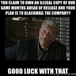 Lucius Fox - You claim to own an illegal copy of our game months ahead of release and your plan is to blackmail the company? good luck with that