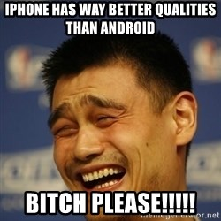Yao Ming 2 - iphone has way better qualities than android bitch please!!!!!