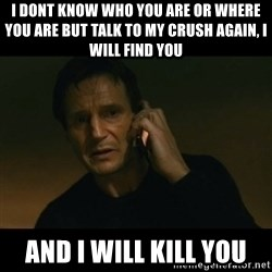 liam neeson taken - i dont know who you are or where you are but talk to my crush again, i will find you and i will kill you