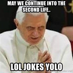 Pedo Pope - MAY WE CONTINUE INTO THE SECOND LIFE.. LOL JOKES YOLO