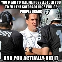 Knapped  - you mean to tell me russell told you to fill the gatorade jugs full of purple drank and you actually did it