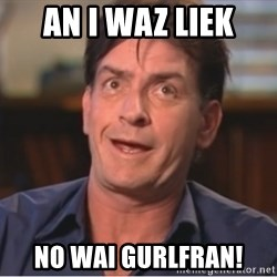 Sheen Derp - AN I WAZ LIEK NO WAI GURLFRAN!