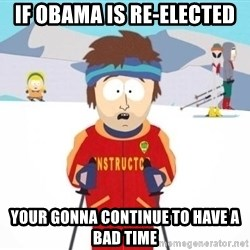 South Park Ski Teacher - IF OBAMA IS RE-ELECTED YOUR GONNA CONTINUE TO HAVE A BAD TIME