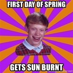 Unlucky Brian Strikes Again - FIRST DAY OF SPRING GETS SUN BURNT
