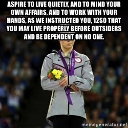 Unimpressed McKayla Maroney - ASPIRE TO LIVE QUIETLY, AND TO MIND YOUR OWN AFFAIRS, AND TO WORK WITH YOUR HANDS, AS WE INSTRUCTED YOU, 12SO THAT YOU MAY LIVE PROPERLY BEFORE OUTSIDERS AND BE DEPENDENT ON NO ONE.