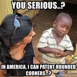 Skeptical African Child - you serious..? in america, I can patent rounded corners...?